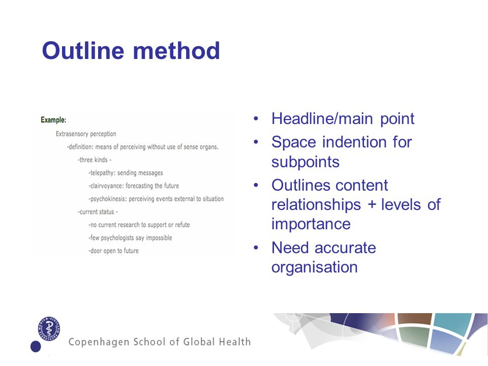 Outline method Headline/main point Space indention for subpoints Outlines content relationships + levels of importance Need accurate organisation