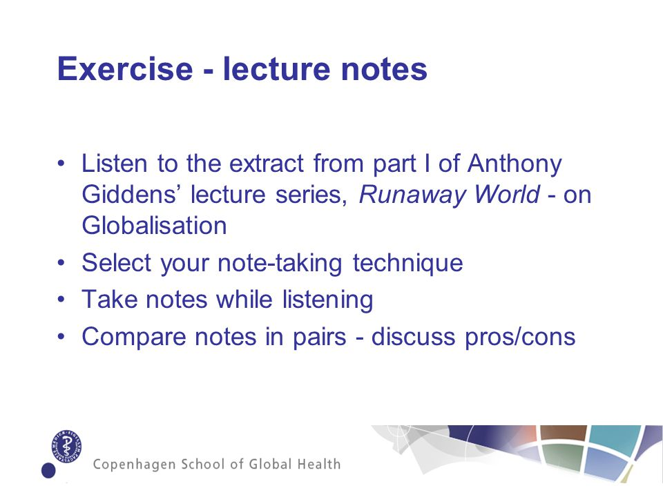 Exercise - lecture notes Listen to the extract from part I of Anthony Giddens lecture series, Runaway World - on Globalisation Select your note-taking technique Take notes while listening Compare notes in pairs - discuss pros/cons