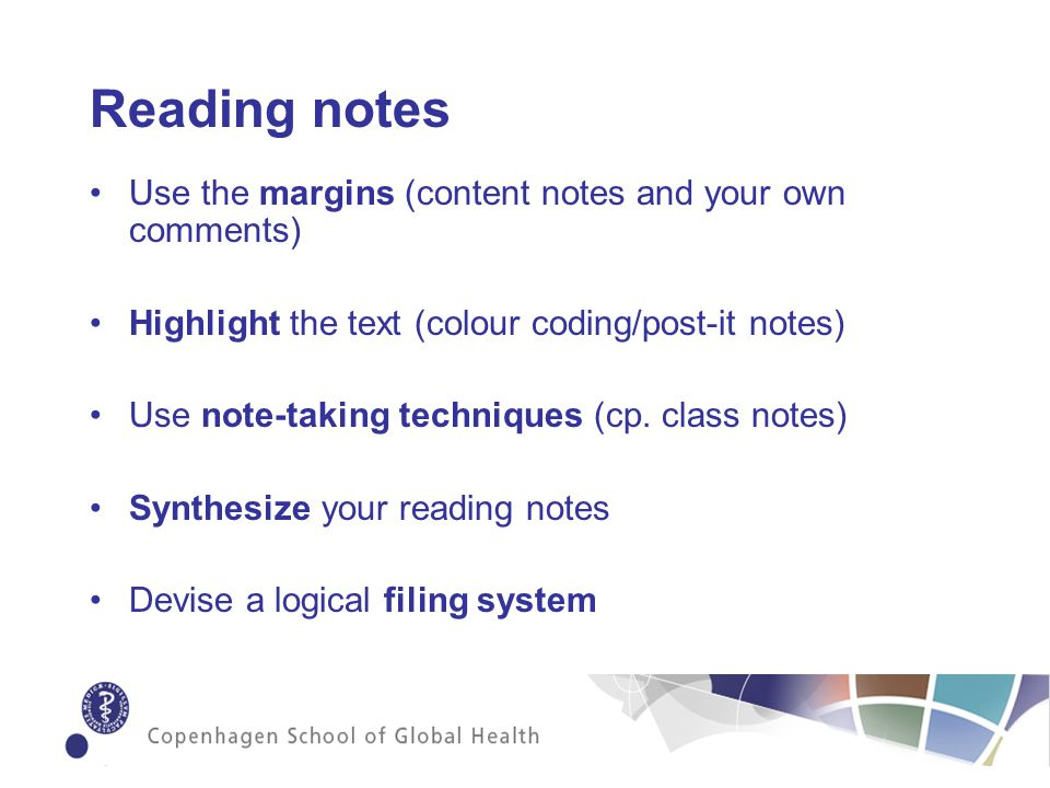 Reading notes Use the margins (content notes and your own comments) Highlight the text (colour coding/post-it notes) Use note-taking techniques (cp.
