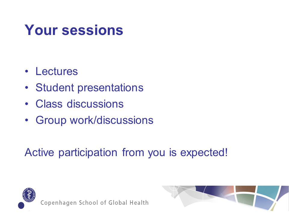 Your sessions Lectures Student presentations Class discussions Group work/discussions Active participation from you is expected!