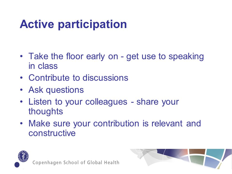 Active participation Take the floor early on - get use to speaking in class Contribute to discussions Ask questions Listen to your colleagues - share your thoughts Make sure your contribution is relevant and constructive
