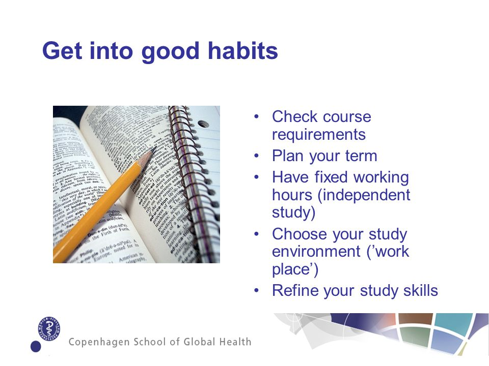Get into good habits Check course requirements Plan your term Have fixed working hours (independent study) Choose your study environment (work place) Refine your study skills