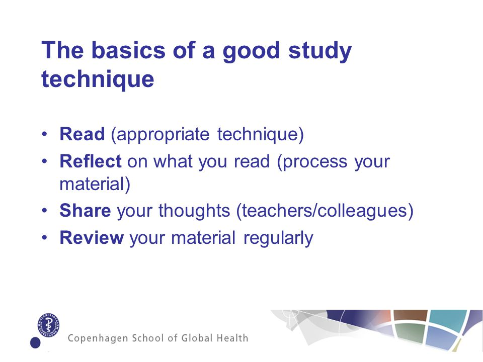 The basics of a good study technique Read (appropriate technique) Reflect on what you read (process your material) Share your thoughts (teachers/colleagues) Review your material regularly
