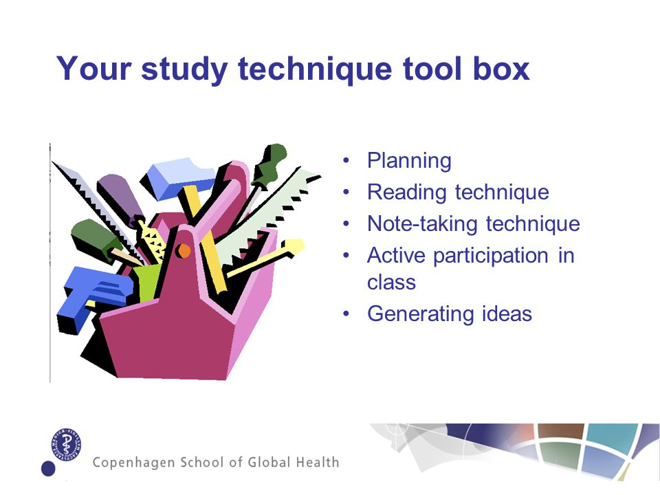 Your study technique tool box Planning Reading technique Note-taking technique Active participation in class Generating ideas