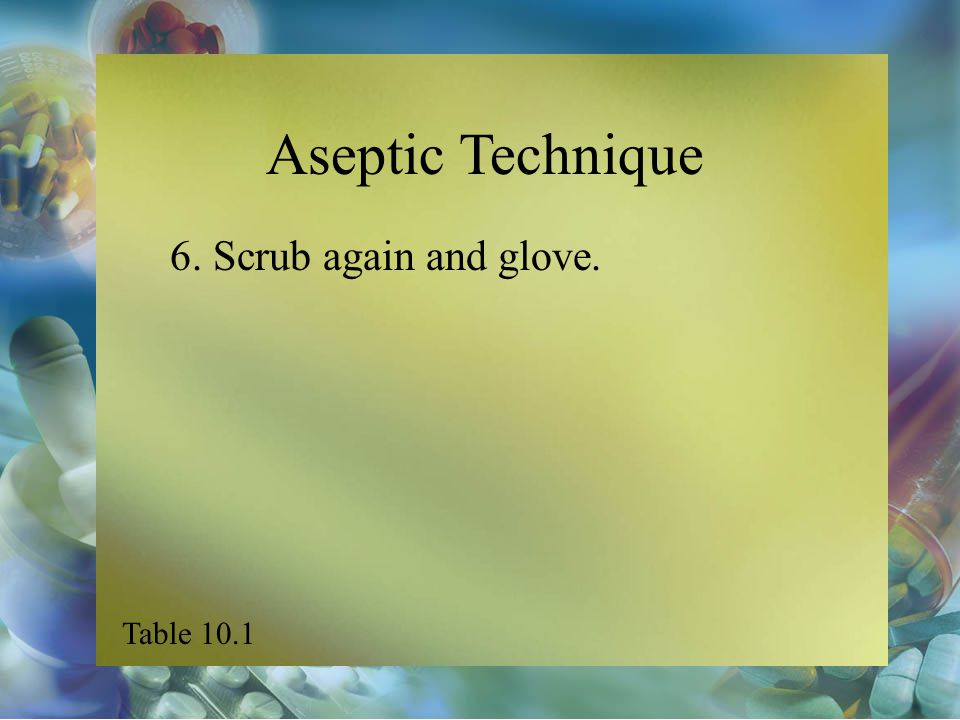 Aseptic Technique 6. Scrub again and glove. Table 10.1