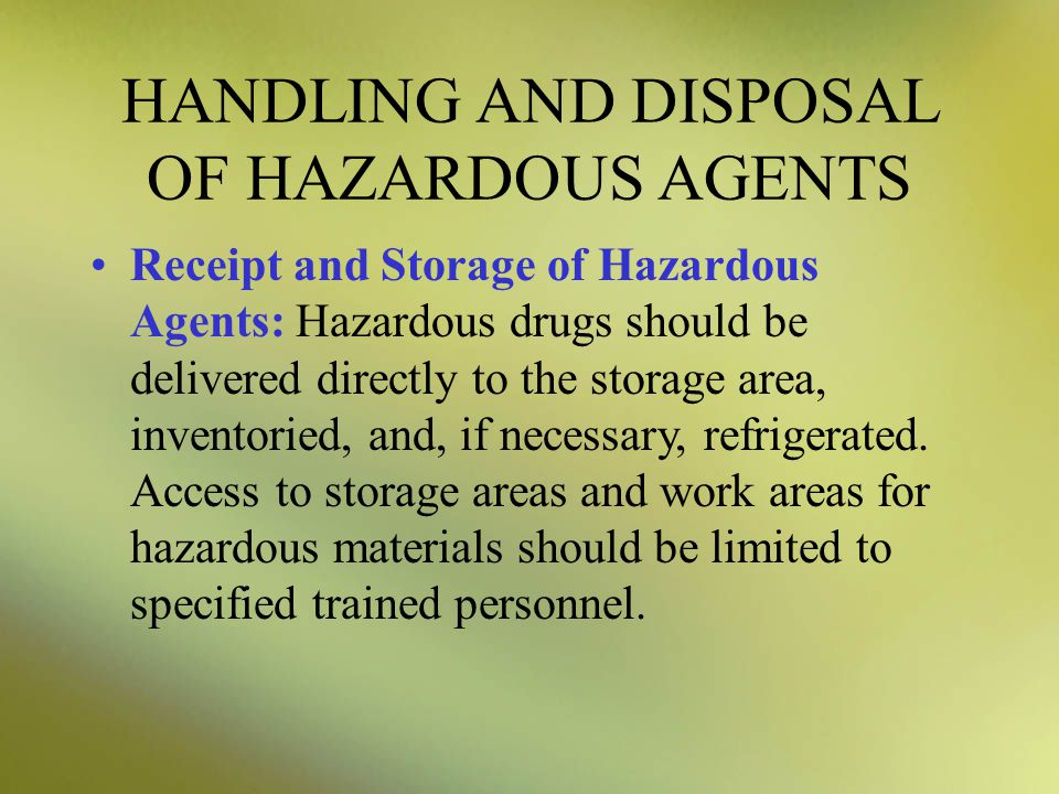 HANDLING AND DISPOSAL OF HAZARDOUS AGENTS Receipt and Storage of Hazardous Agents: Hazardous drugs should be delivered directly to the storage area, inventoried, and, if necessary, refrigerated.