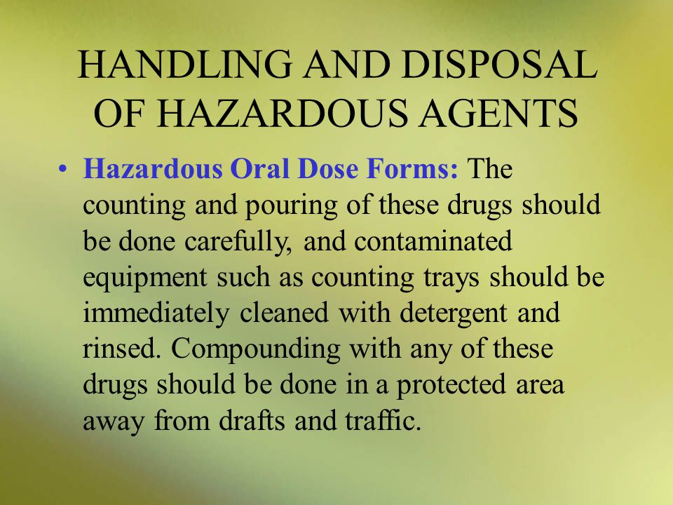 HANDLING AND DISPOSAL OF HAZARDOUS AGENTS Hazardous Oral Dose Forms: The counting and pouring of these drugs should be done carefully, and contaminated equipment such as counting trays should be immediately cleaned with detergent and rinsed.