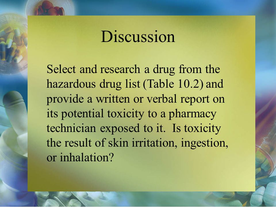 Discussion Select and research a drug from the hazardous drug list (Table 10.2) and provide a written or verbal report on its potential toxicity to a pharmacy technician exposed to it.