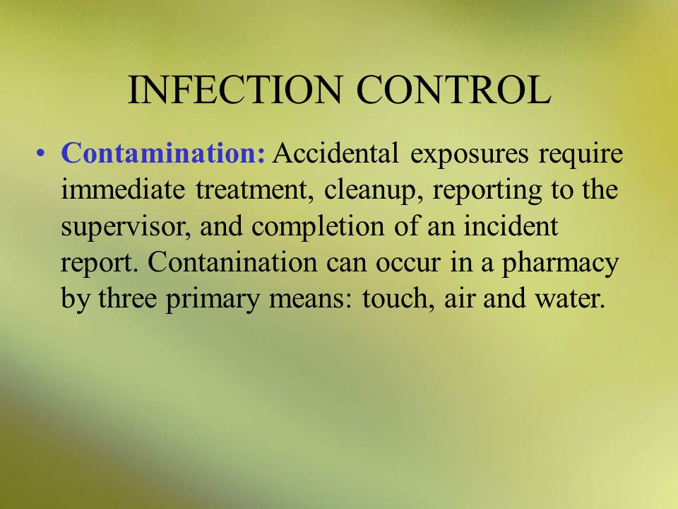 INFECTION CONTROL Contamination: Accidental exposures require immediate treatment, cleanup, reporting to the supervisor, and completion of an incident report.