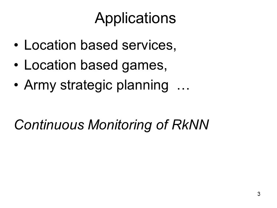 Applications Location based services, Location based games, Army strategic planning … Continuous Monitoring of RkNN 3