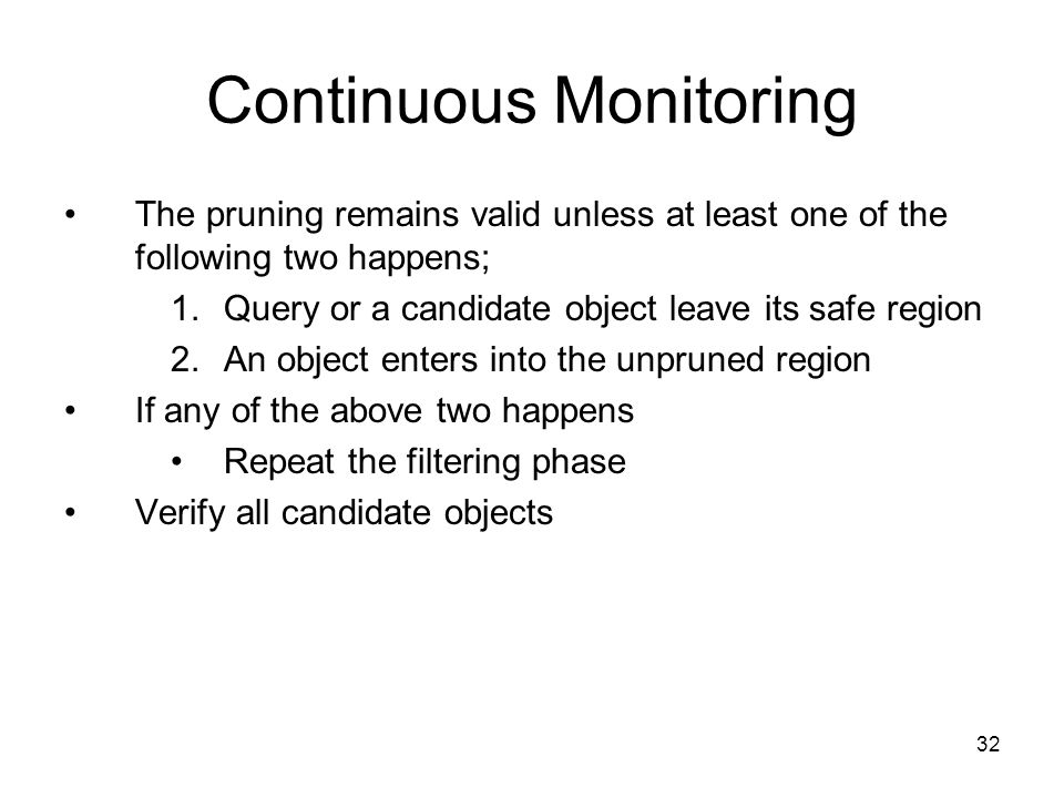 Continuous Monitoring The pruning remains valid unless at least one of the following two happens; 1.Query or a candidate object leave its safe region 2.An object enters into the unpruned region If any of the above two happens Repeat the filtering phase Verify all candidate objects 32