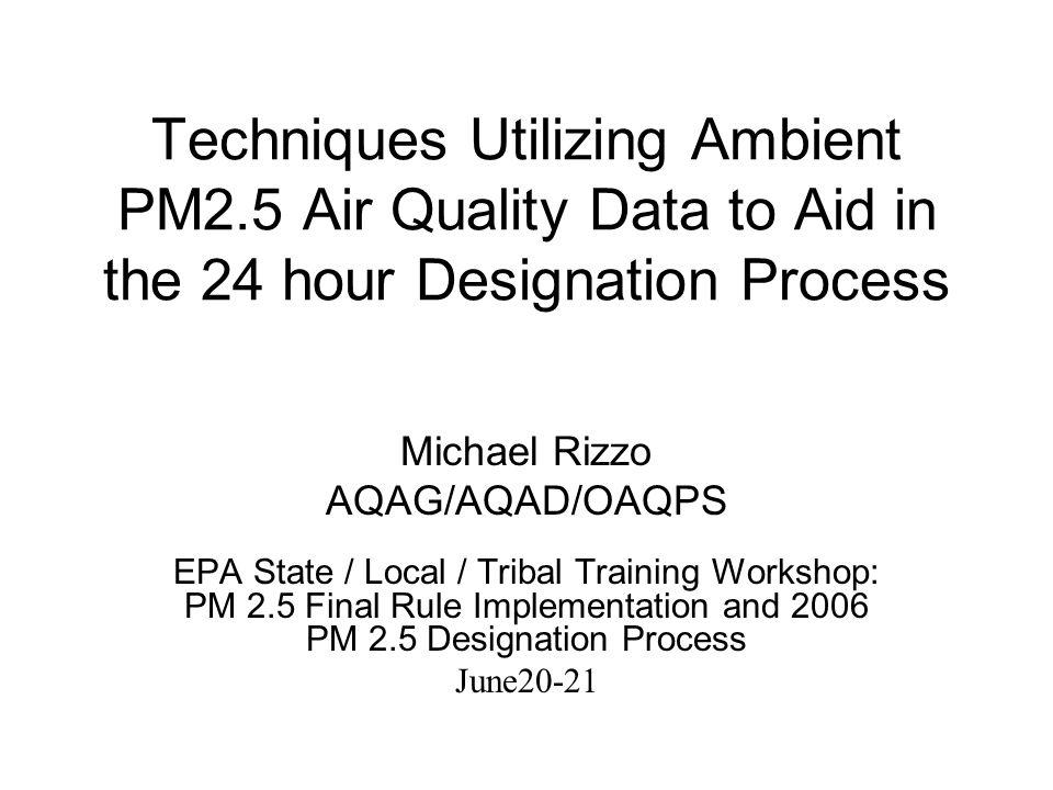 Techniques Utilizing Ambient PM2.5 Air Quality Data to Aid in the 24 hour Designation Process Michael Rizzo AQAG/AQAD/OAQPS EPA State / Local / Tribal Training Workshop: PM 2.5 Final Rule Implementation and 2006 PM 2.5 Designation Process June20-21