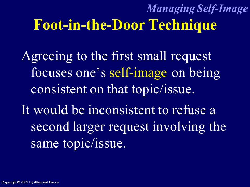 Copyright © 2002 by Allyn and Bacon Foot-in-the-Door Technique Agreeing to the first small request focuses ones self-image on being consistent on that topic/issue.