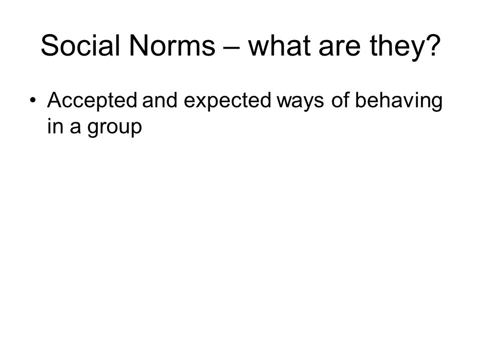 Social Norms – what are they Accepted and expected ways of behaving in a group