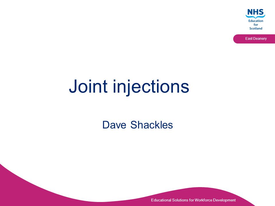 Educational Solutions for Workforce Development East Deanery Joint injections Dave Shackles
