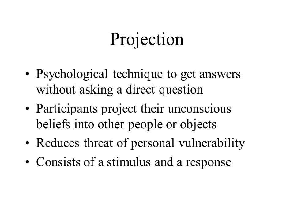 Projection Psychological technique to get answers without asking a direct question Participants project their unconscious beliefs into other people or objects Reduces threat of personal vulnerability Consists of a stimulus and a response