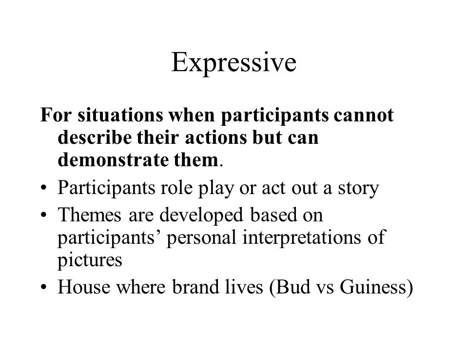 Expressive For situations when participants cannot describe their actions but can demonstrate them.