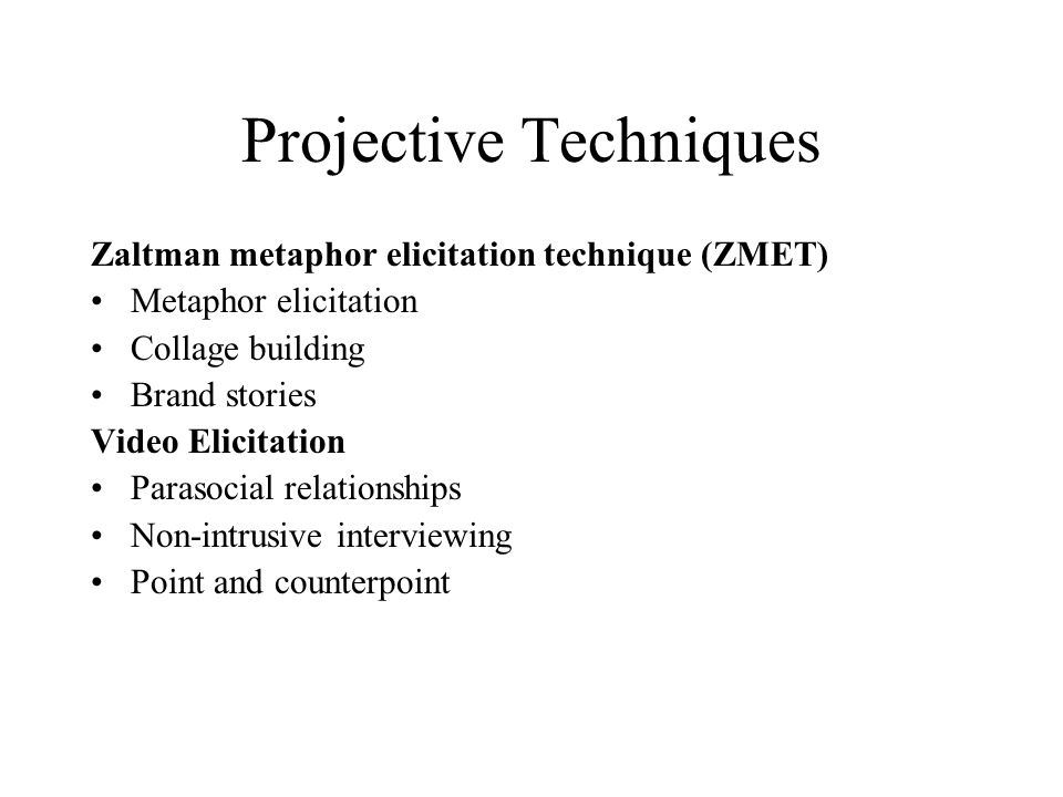 Projective Techniques Zaltman metaphor elicitation technique (ZMET) Metaphor elicitation Collage building Brand stories Video Elicitation Parasocial relationships Non-intrusive interviewing Point and counterpoint