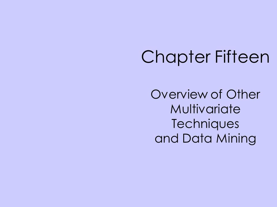 Chapter Fifteen Overview of Other Multivariate Techniques and Data Mining
