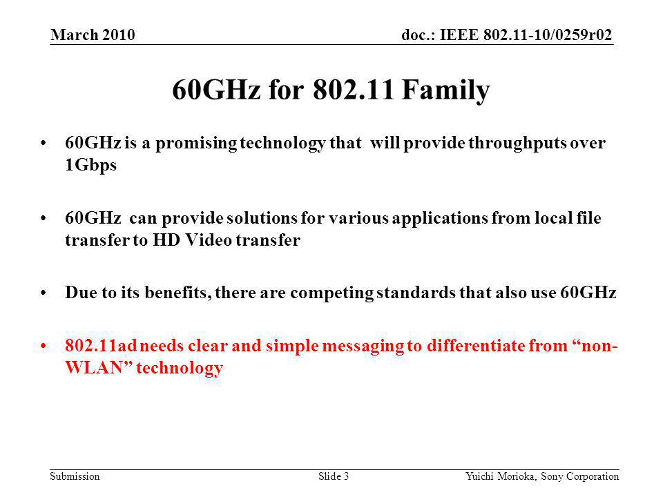 doc.: IEEE /0259r02 Submission 60GHz is a promising technology that will provide throughputs over 1Gbps 60GHz can provide solutions for various applications from local file transfer to HD Video transfer Due to its benefits, there are competing standards that also use 60GHz ad needs clear and simple messaging to differentiate from non- WLAN technology 60GHz for Family March 2010 Yuichi Morioka, Sony CorporationSlide 3
