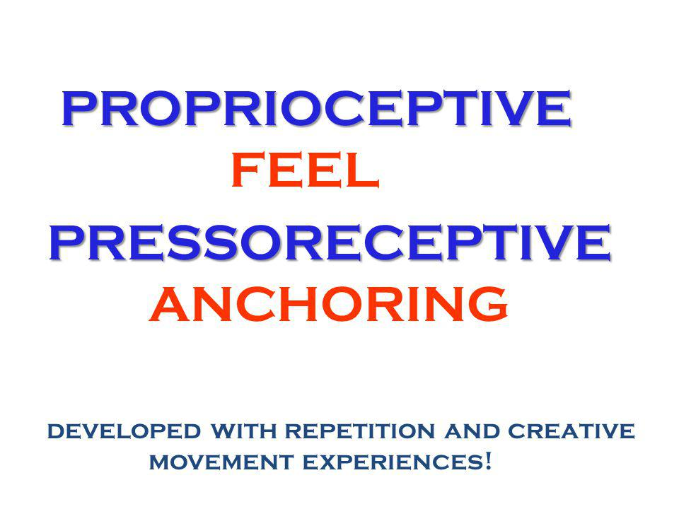 PROPRIOCEPTIVE PROPRIOCEPTIVE FEEL PRESSORECEPTIVE PRESSORECEPTIVE ANCHORING developed with repetition and creative movement experiences!