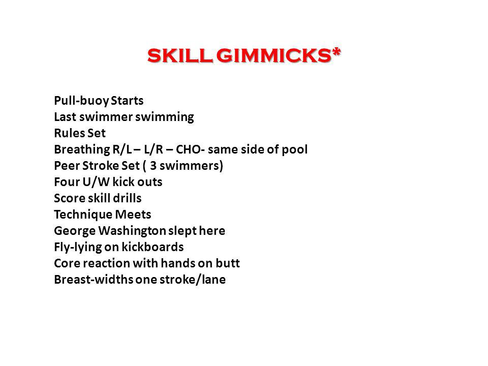 SKILL GIMMICKS* Pull-buoy Starts Last swimmer swimming Rules Set Breathing R/L – L/R – CHO- same side of pool Peer Stroke Set ( 3 swimmers) Four U/W kick outs Score skill drills Technique Meets George Washington slept here Fly-lying on kickboards Core reaction with hands on butt Breast-widths one stroke/lane