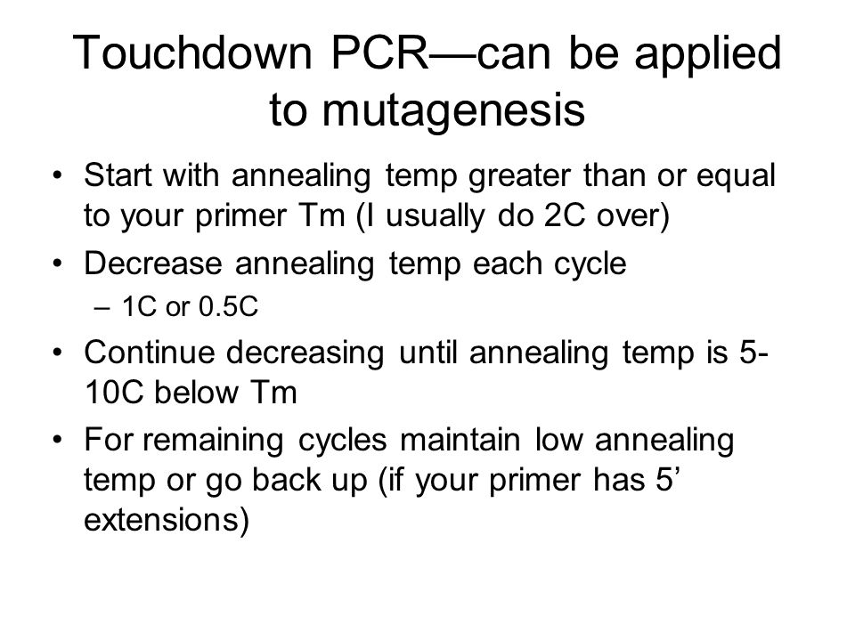 Touchdown PCRcan be applied to mutagenesis Start with annealing temp greater than or equal to your primer Tm (I usually do 2C over) Decrease annealing temp each cycle –1C or 0.5C Continue decreasing until annealing temp is 5- 10C below Tm For remaining cycles maintain low annealing temp or go back up (if your primer has 5 extensions)