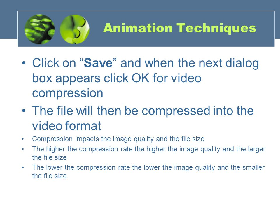Animation Techniques Click on Save and when the next dialog box appears click OK for video compression The file will then be compressed into the video format Compression impacts the image quality and the file size The higher the compression rate the higher the image quality and the larger the file size The lower the compression rate the lower the image quality and the smaller the file size