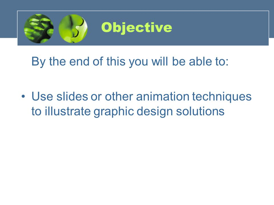 Objective By the end of this you will be able to: Use slides or other animation techniques to illustrate graphic design solutions