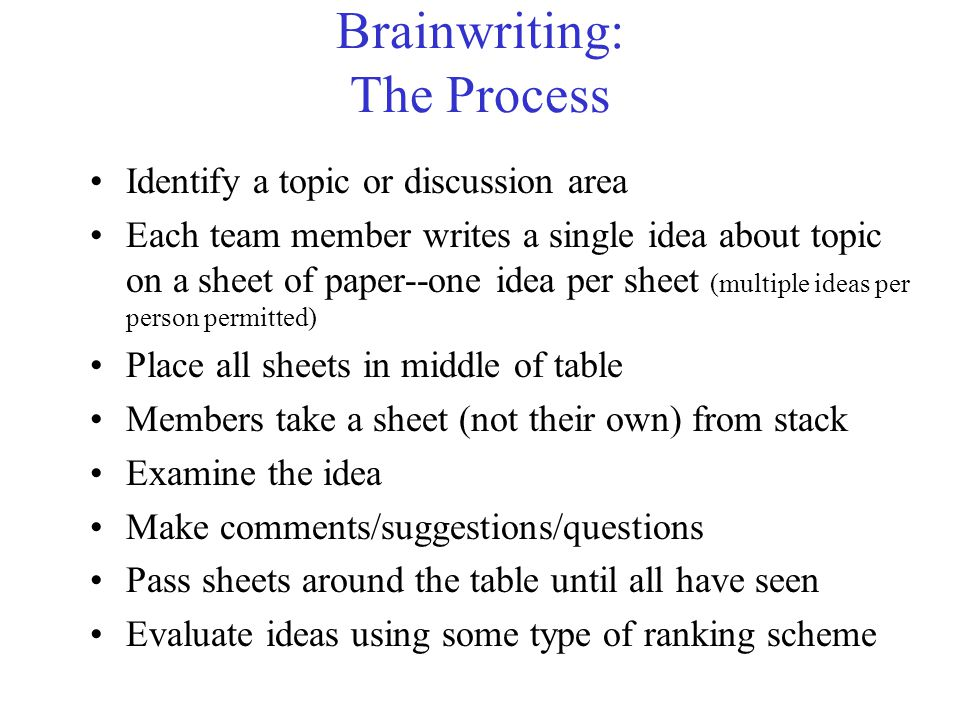 Brainwriting: The Process Identify a topic or discussion area Each team member writes a single idea about topic on a sheet of paper--one idea per sheet (multiple ideas per person permitted) Place all sheets in middle of table Members take a sheet (not their own) from stack Examine the idea Make comments/suggestions/questions Pass sheets around the table until all have seen Evaluate ideas using some type of ranking scheme
