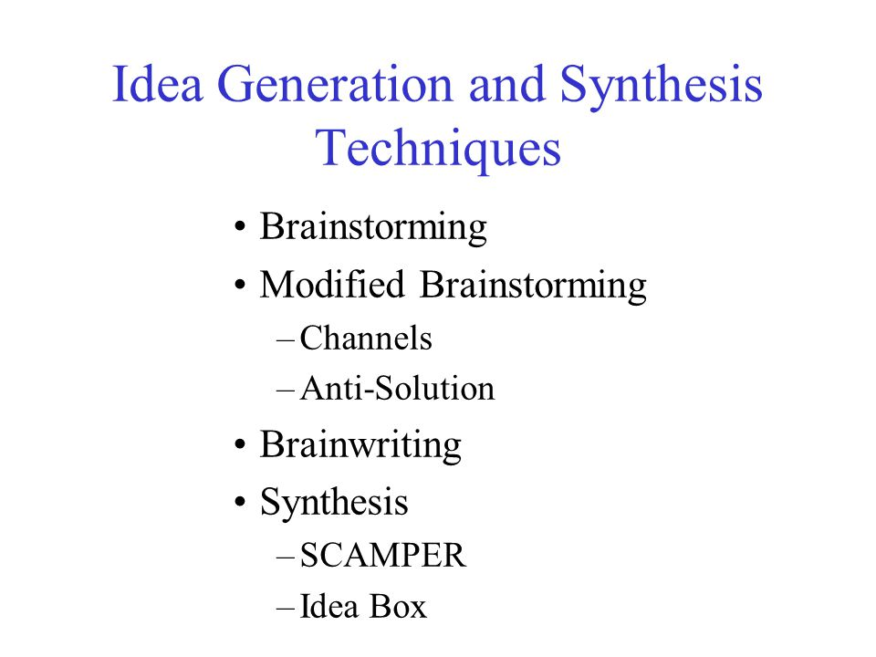Idea Generation and Synthesis Techniques Brainstorming Modified Brainstorming –Channels –Anti-Solution Brainwriting Synthesis –SCAMPER –Idea Box