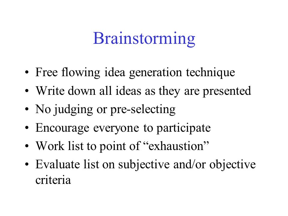 Brainstorming Free flowing idea generation technique Write down all ideas as they are presented No judging or pre-selecting Encourage everyone to participate Work list to point of exhaustion Evaluate list on subjective and/or objective criteria