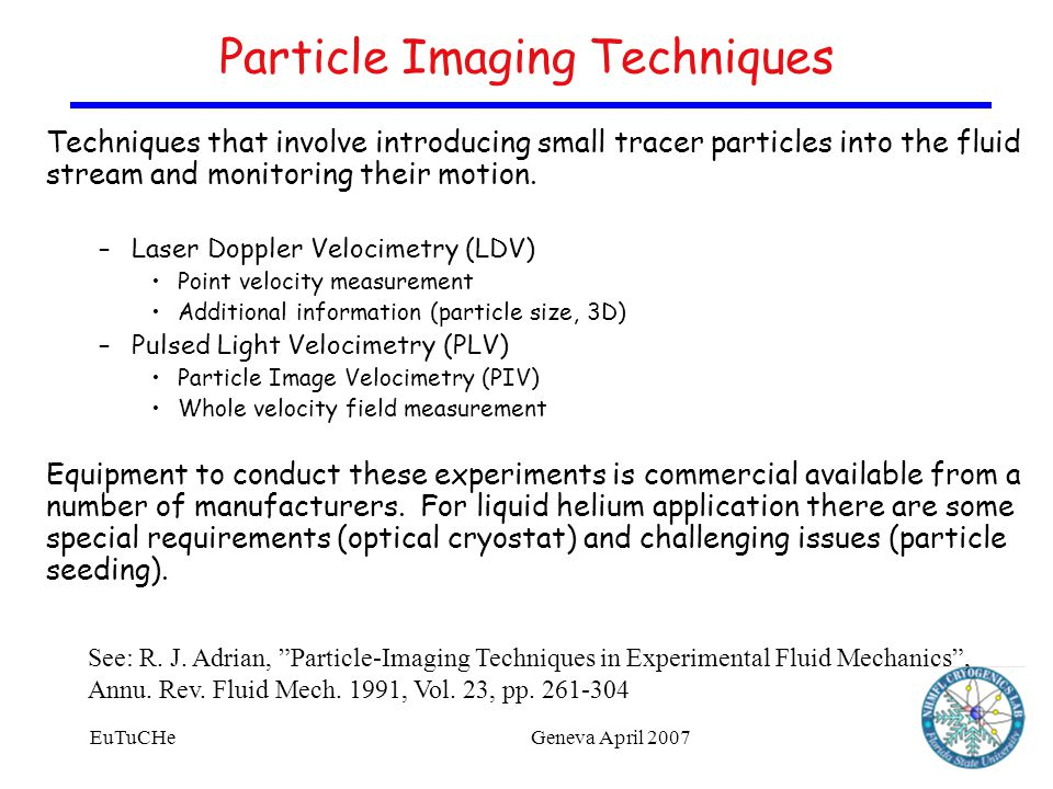 EuTuCHeGeneva April 2007 Particle Imaging Techniques Techniques that involve introducing small tracer particles into the fluid stream and monitoring their motion.