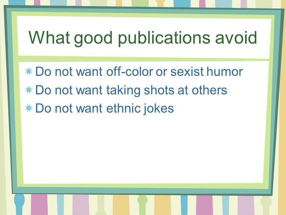 What good publications avoid Do not want off-color or sexist humor Do not want taking shots at others Do not want ethnic jokes