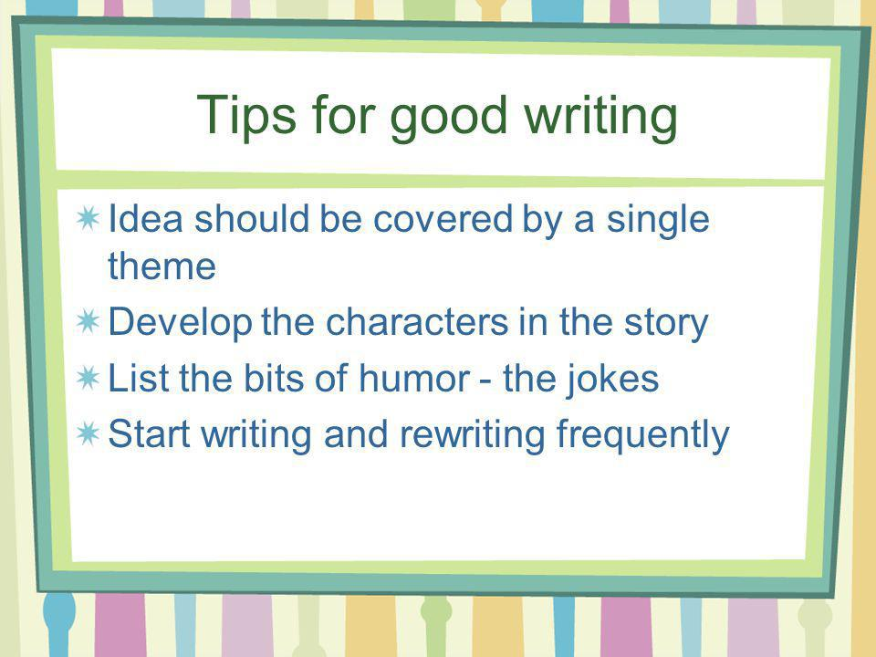 Tips for good writing Idea should be covered by a single theme Develop the characters in the story List the bits of humor - the jokes Start writing and rewriting frequently