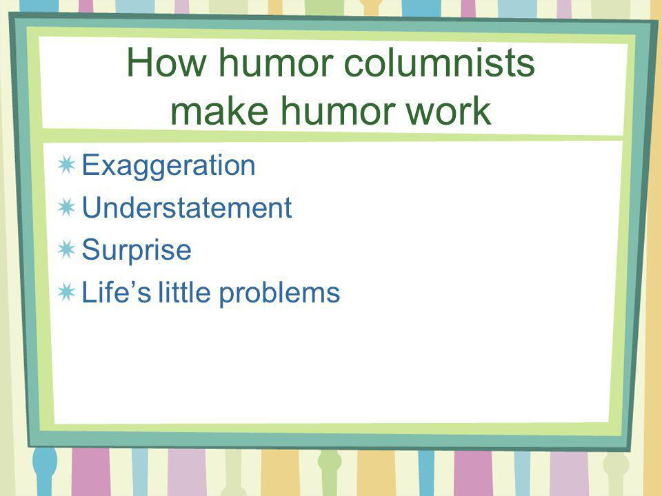 How humor columnists make humor work Exaggeration Understatement Surprise Lifes little problems