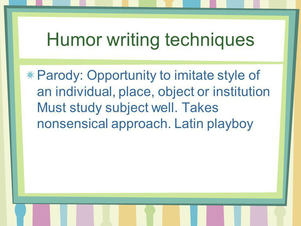 Humor writing techniques Parody: Opportunity to imitate style of an individual, place, object or institution Must study subject well.