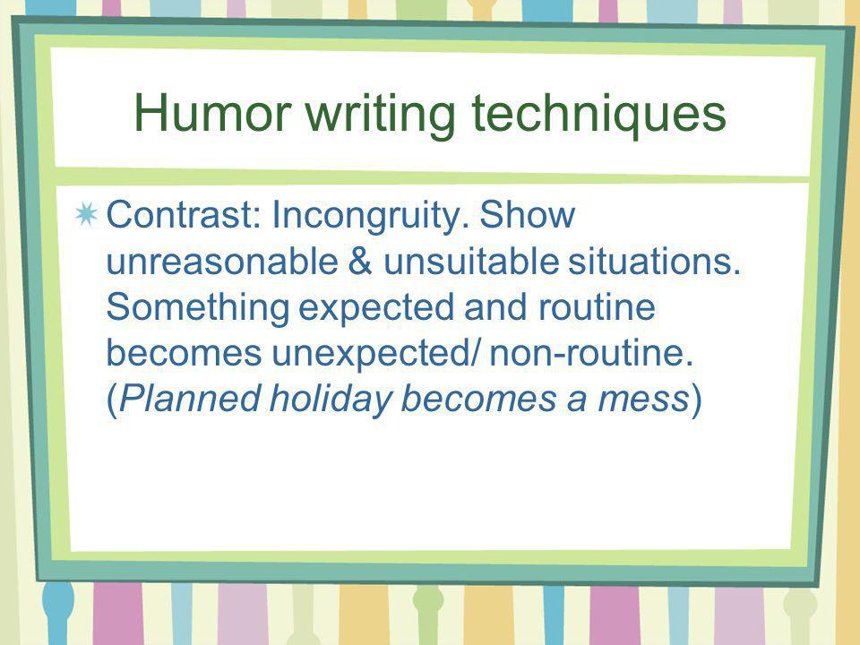 Humor writing techniques Contrast: Incongruity. Show unreasonable & unsuitable situations.