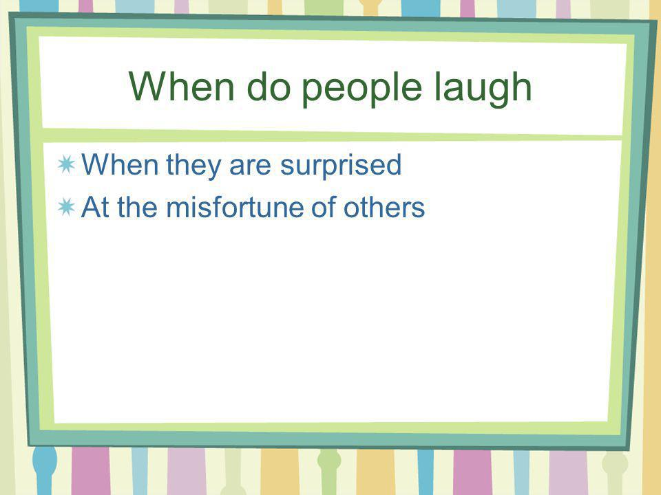 When do people laugh When they are surprised At the misfortune of others