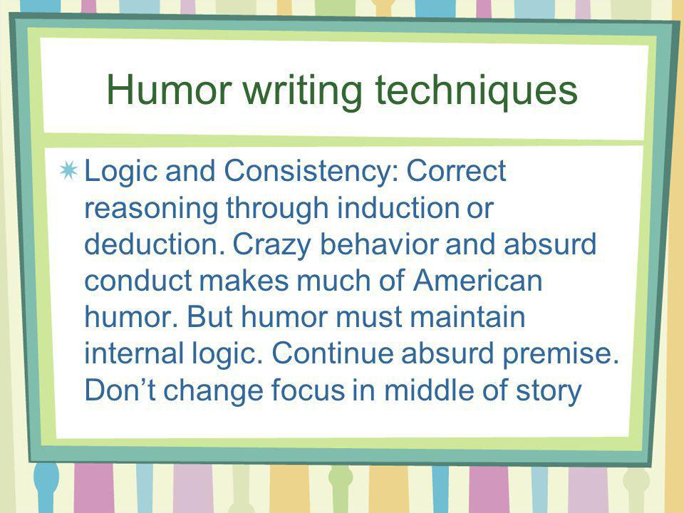 Humor writing techniques Logic and Consistency: Correct reasoning through induction or deduction.