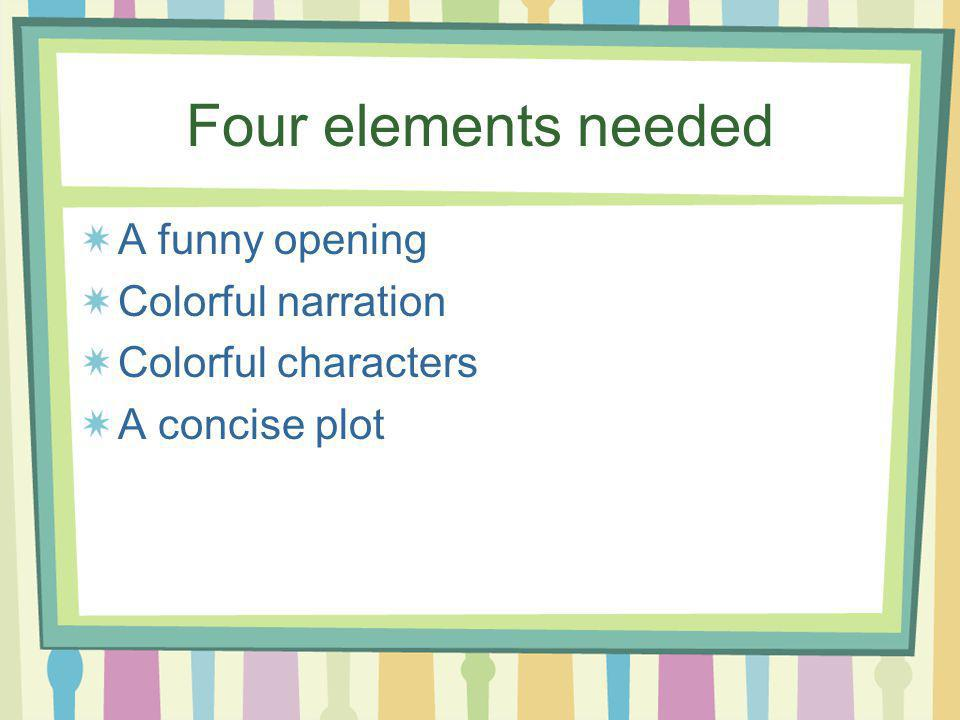 Four elements needed A funny opening Colorful narration Colorful characters A concise plot