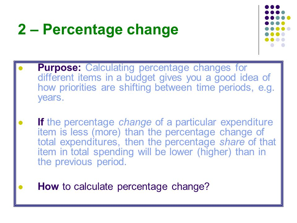 2 – Percentage change Purpose: Calculating percentage changes for different items in a budget gives you a good idea of how priorities are shifting between time periods, e.g.