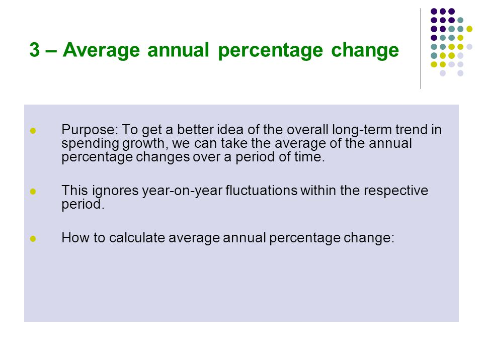 3 – Average annual percentage change Purpose: To get a better idea of the overall long-term trend in spending growth, we can take the average of the annual percentage changes over a period of time.