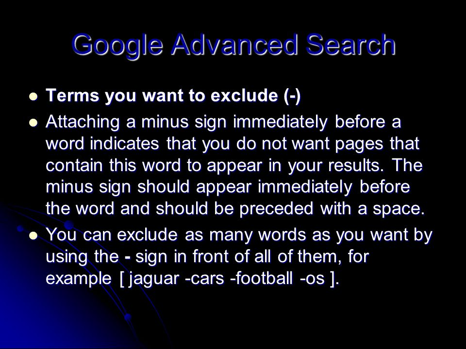 Google Advanced Search Terms you want to exclude (-) Terms you want to exclude (-) Attaching a minus sign immediately before a word indicates that you do not want pages that contain this word to appear in your results.