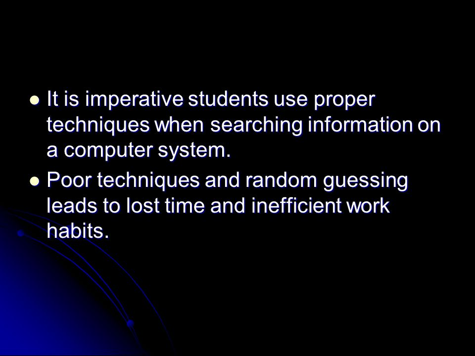 It is imperative students use proper techniques when searching information on a computer system.