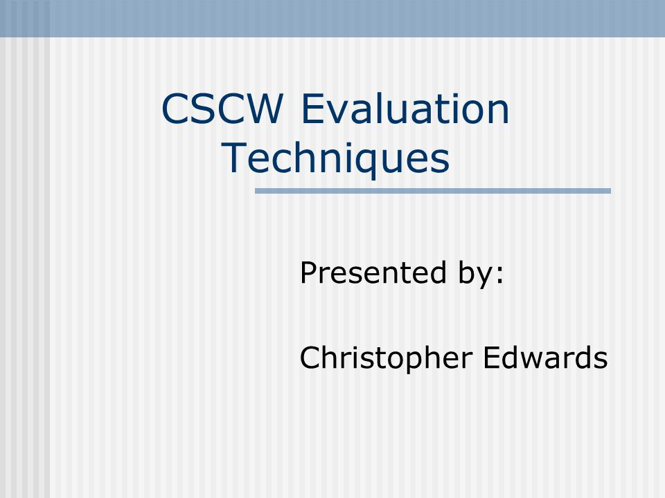 CSCW Evaluation Techniques Presented by: Christopher Edwards