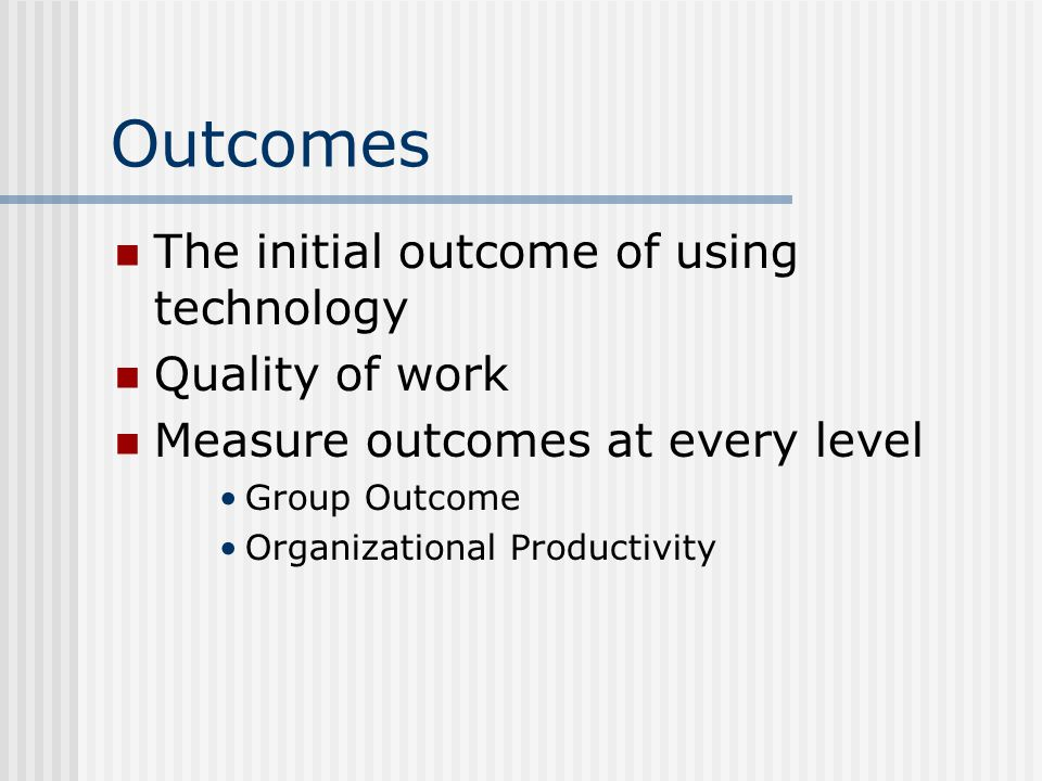 Outcomes The initial outcome of using technology Quality of work Measure outcomes at every level Group Outcome Organizational Productivity