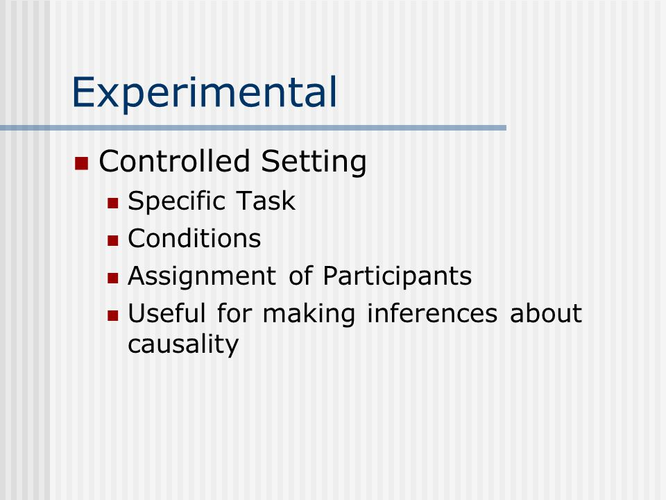 Experimental Controlled Setting Specific Task Conditions Assignment of Participants Useful for making inferences about causality