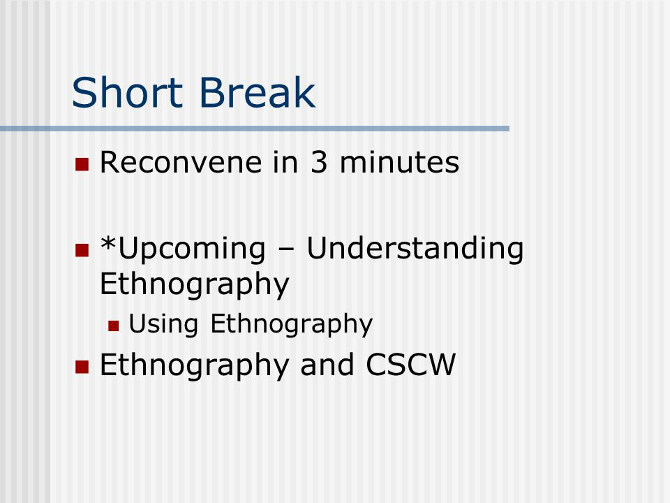 Short Break Reconvene in 3 minutes *Upcoming – Understanding Ethnography Using Ethnography Ethnography and CSCW