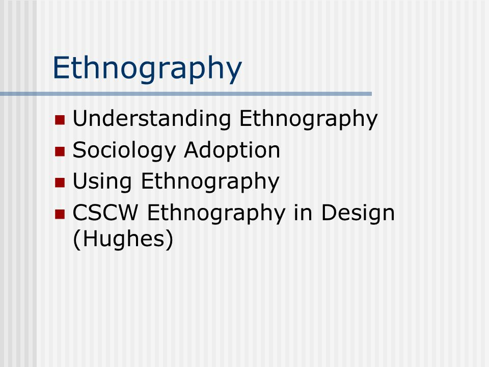 Ethnography Understanding Ethnography Sociology Adoption Using Ethnography CSCW Ethnography in Design (Hughes)